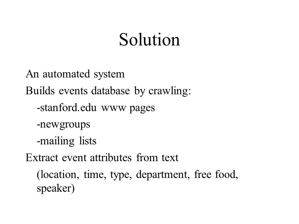 Solution An automated system Builds events database by crawling: -stanford.edu www pages -newgroups -mailing lists Extract event attributes from text (location, time, type, department, free food, speaker)