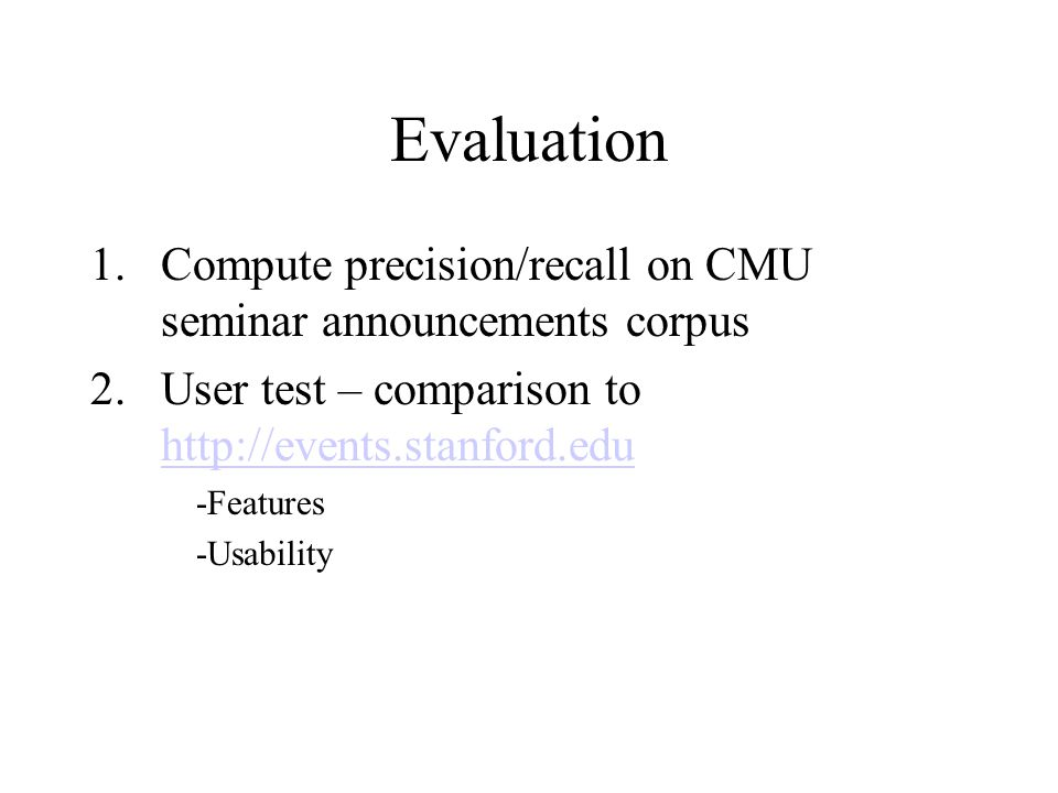 Evaluation 1.Compute precision/recall on CMU seminar announcements corpus 2.User test – comparison to http://events.stanford.edu http://events.stanford.edu -Features -Usability