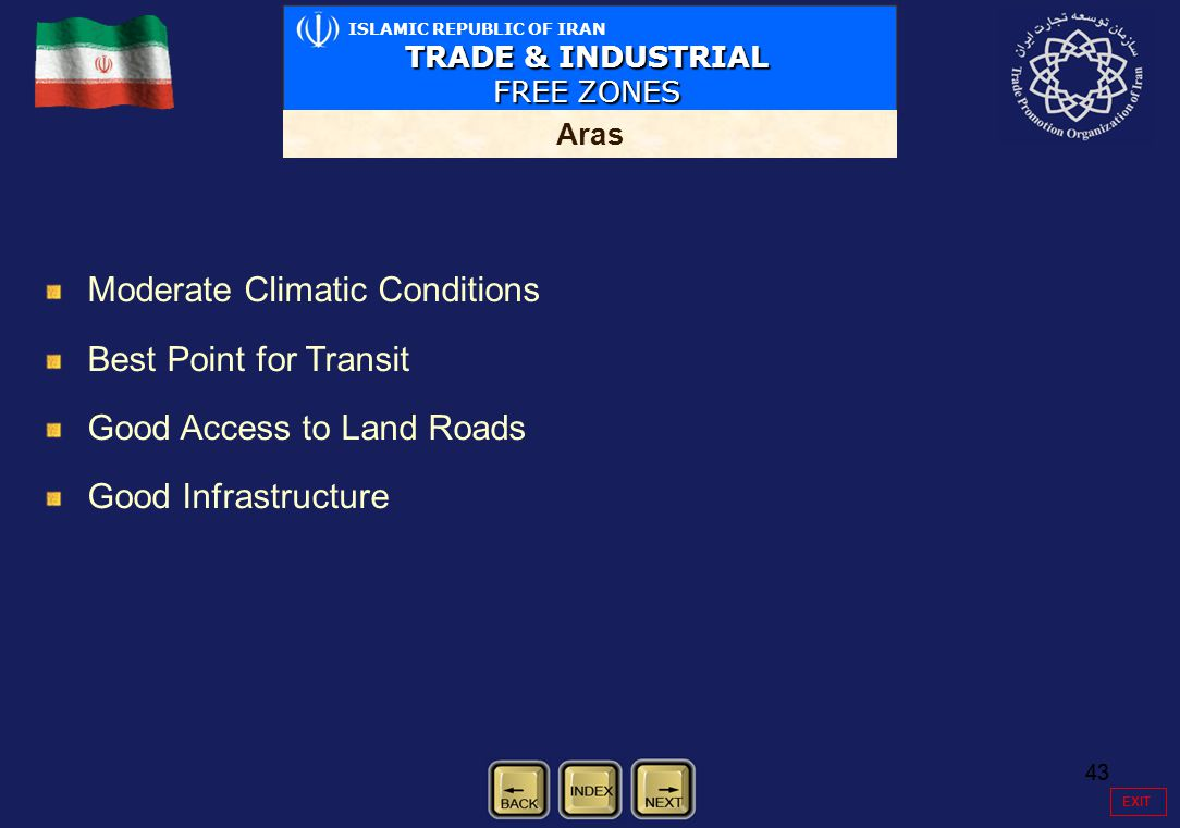 43 Moderate Climatic Conditions Best Point for Transit Good Access to Land Roads Good Infrastructure ISLAMIC REPUBLIC OF IRAN TRADE & INDUSTRIAL FREE