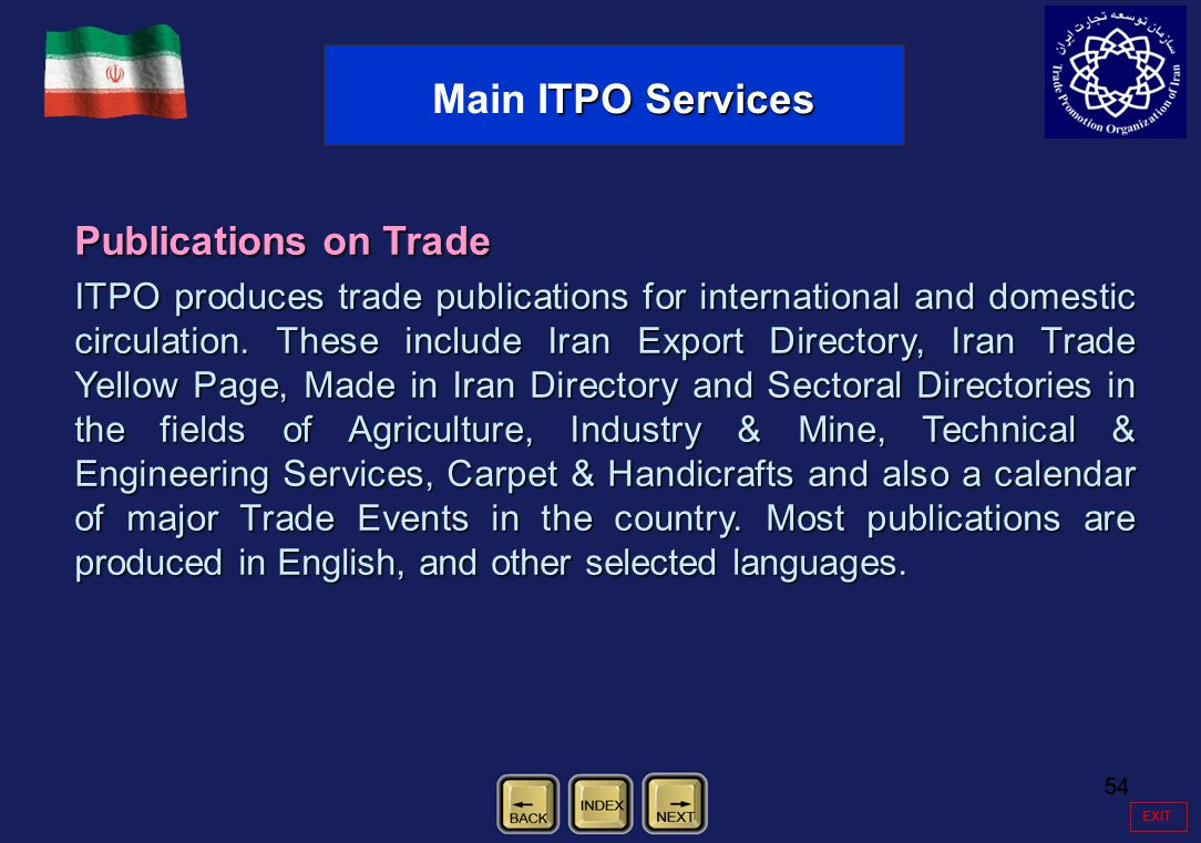 54 EXIT Publications on Trade ITPO produces trade publications for international and domestic circulation. These include Iran Export Directory, Iran T