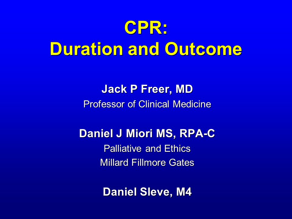 CPR: Duration and Outcome Jack P Freer, MD Professor of Clinical Medicine Daniel J Miori MS, RPA-C Palliative and Ethics Millard Fillmore Gates Daniel Sleve, M4