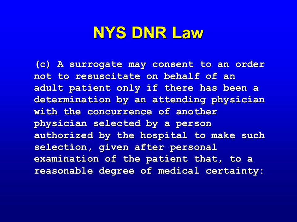 NYS DNR Law (c) A surrogate may consent to an order not to resuscitate on behalf of an adult patient only if there has been a determination by an attending physician with the concurrence of another physician selected by a person authorized by the hospital to make such selection, given after personal examination of the patient that, to a reasonable degree of medical certainty: