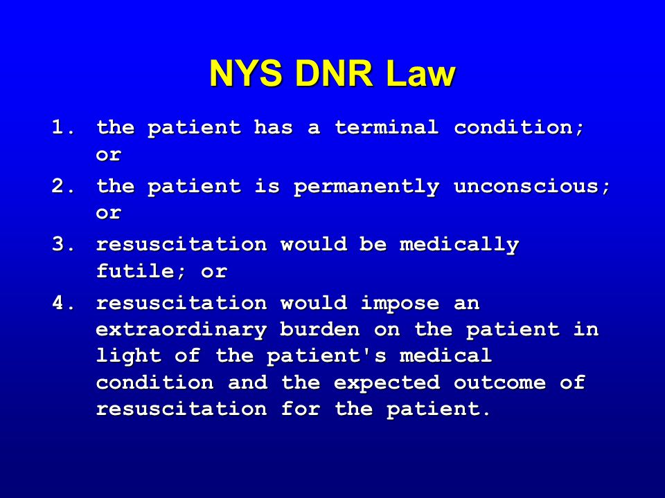 NYS DNR Law 1.the patient has a terminal condition; or 2.the patient is permanently unconscious; or 3.resuscitation would be medically futile; or 4.resuscitation would impose an extraordinary burden on the patient in light of the patient s medical condition and the expected outcome of resuscitation for the patient.