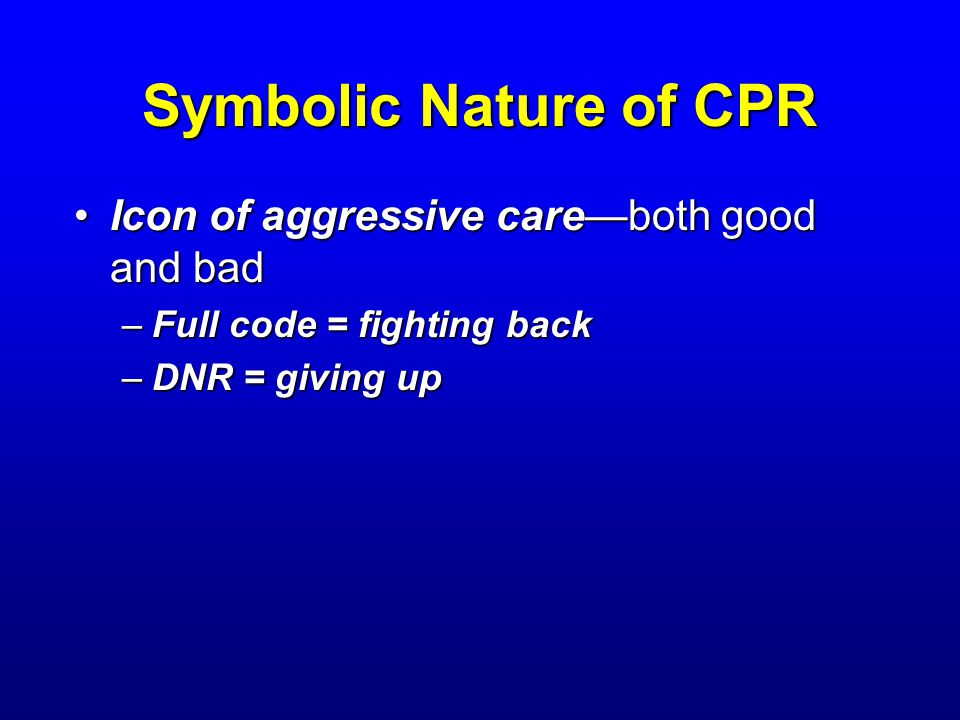 Symbolic Nature of CPR Icon of aggressive careboth good and badIcon of aggressive careboth good and bad –Full code = fighting back –DNR = giving up