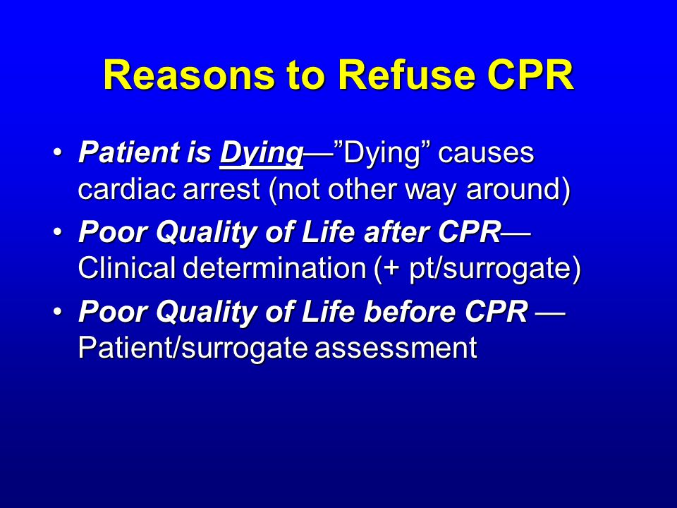 Reasons to Refuse CPR Patient is DyingDying causes cardiac arrest (not other way around)Patient is DyingDying causes cardiac arrest (not other way around) Poor Quality of Life after CPR Clinical determination (+ pt/surrogate)Poor Quality of Life after CPR Clinical determination (+ pt/surrogate) Poor Quality of Life before CPR Patient/surrogate assessmentPoor Quality of Life before CPR Patient/surrogate assessment