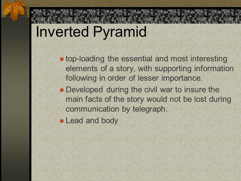 Inverted Pyramid top-loading the essential and most interesting elements of a story, with supporting information following in order of lesser importan