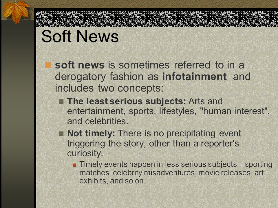 Soft News soft news is sometimes referred to in a derogatory fashion as infotainment and includes two concepts: The least serious subjects: Arts and e