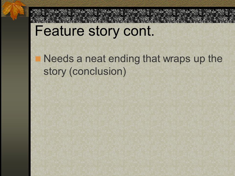 Feature story cont. Needs a neat ending that wraps up the story (conclusion)