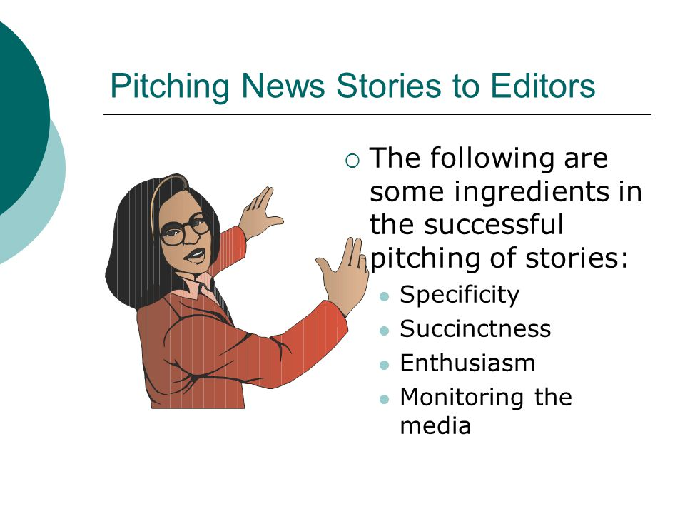 Pitching News Stories to Editors The following are some ingredients in the successful pitching of stories: Specificity Succinctness Enthusiasm Monitoring the media