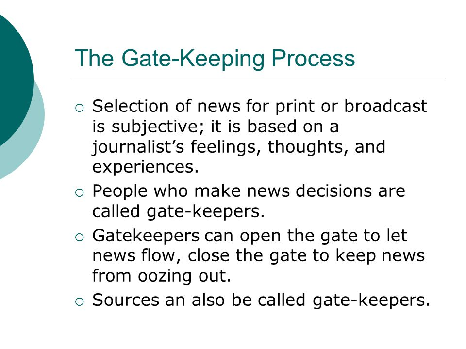 The Gate-Keeping Process Selection of news for print or broadcast is subjective; it is based on a journalists feelings, thoughts, and experiences.
