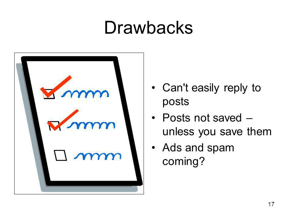 17 Drawbacks Can t easily reply to posts Posts not saved – unless you save them Ads and spam coming?