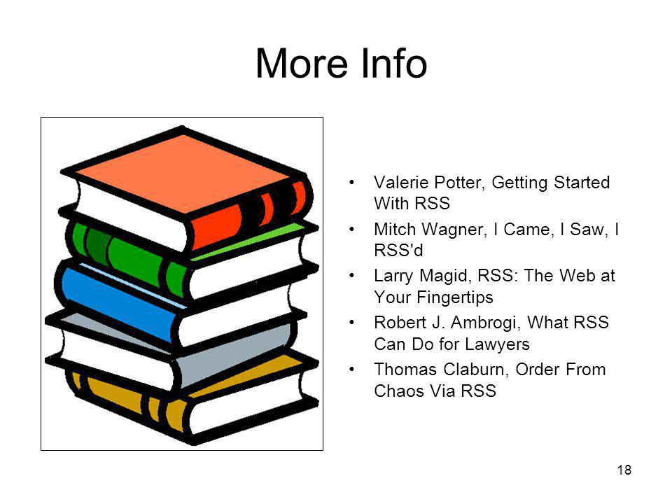 18 More Info Valerie Potter, Getting Started With RSS Mitch Wagner, I Came, I Saw, I RSS d Larry Magid, RSS: The Web at Your Fingertips Robert J.