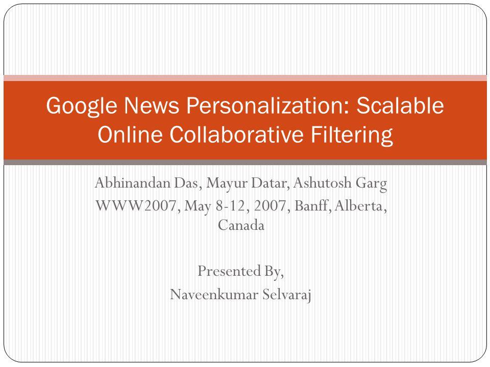 Abhinandan Das, Mayur Datar, Ashutosh Garg WWW2007, May 8-12, 2007, Banff, Alberta, Canada Presented By, Naveenkumar Selvaraj Google News Personalizat