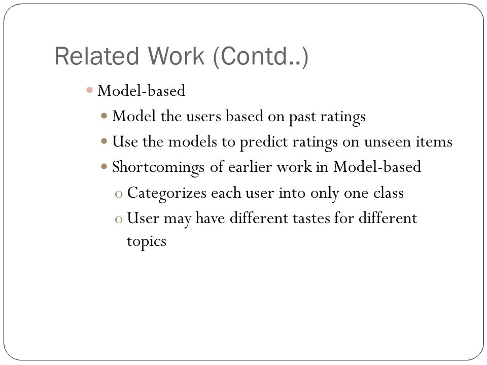 Related Work (Contd..) Model-based Model the users based on past ratings Use the models to predict ratings on unseen items Shortcomings of earlier work in Model-based oCategorizes each user into only one class oUser may have different tastes for different topics
