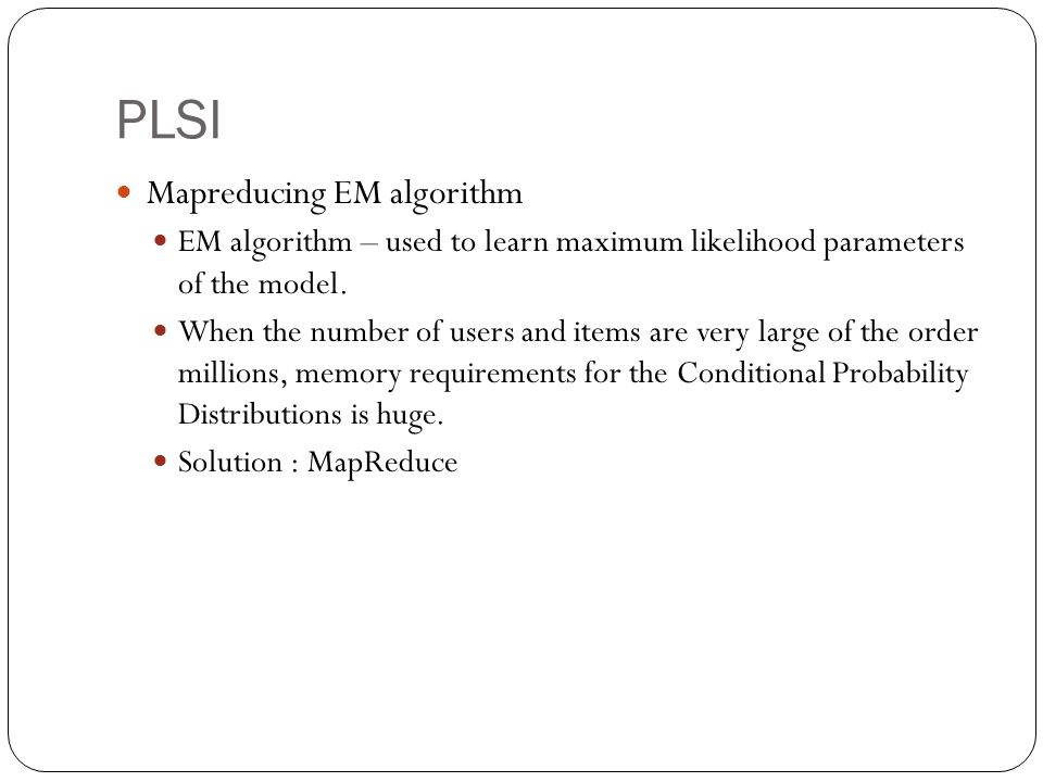 PLSI Mapreducing EM algorithm EM algorithm – used to learn maximum likelihood parameters of the model. When the number of users and items are very lar
