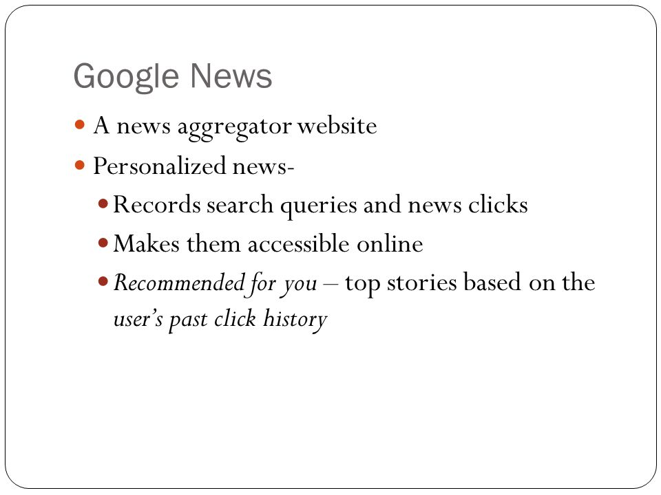 Google News A news aggregator website Personalized news- Records search queries and news clicks Makes them accessible online Recommended for you – top stories based on the users past click history
