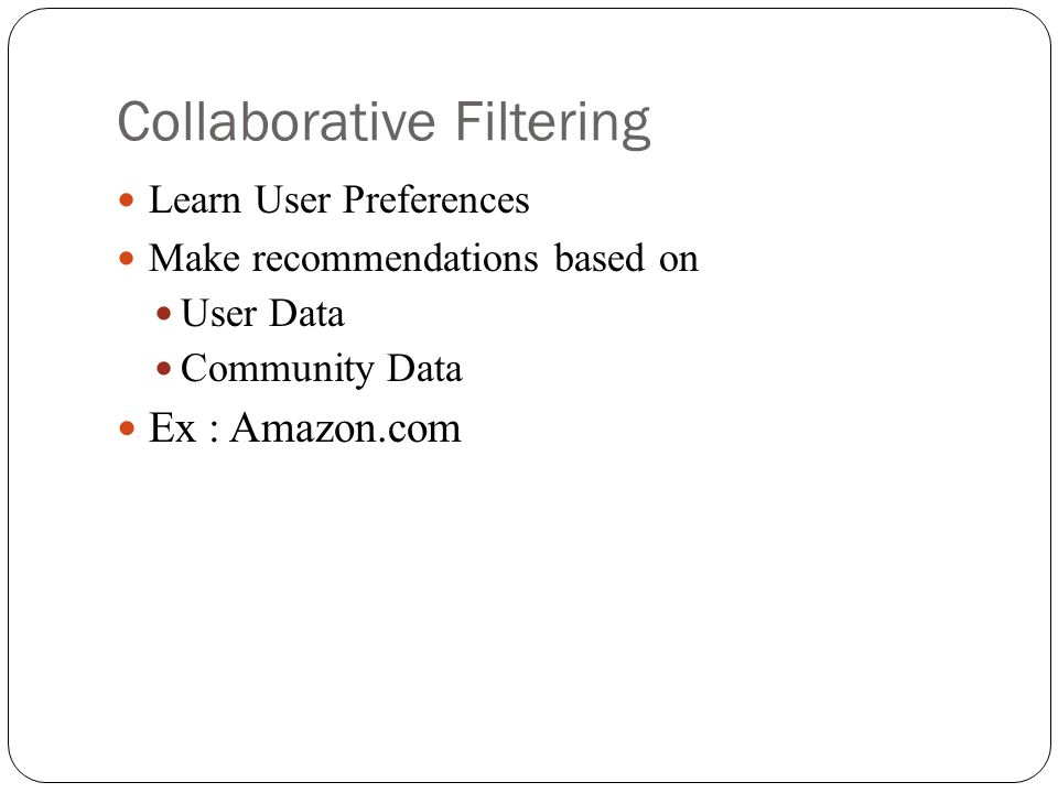 Collaborative Filtering Learn User Preferences Make recommendations based on User Data Community Data Ex : Amazon.com