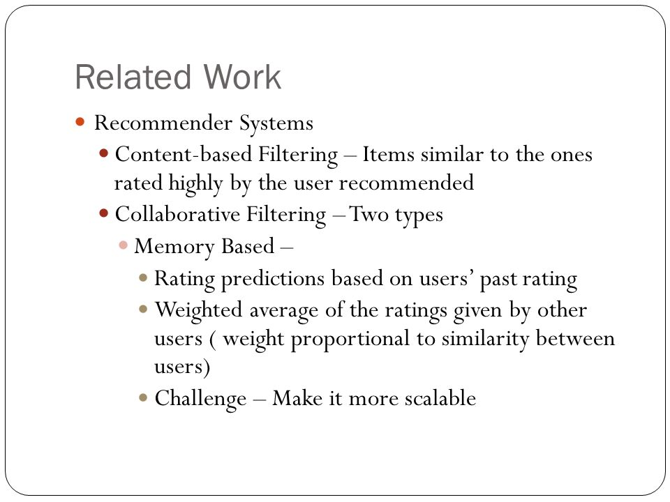 Related Work Recommender Systems Content-based Filtering – Items similar to the ones rated highly by the user recommended Collaborative Filtering – Two types Memory Based – Rating predictions based on users past rating Weighted average of the ratings given by other users ( weight proportional to similarity between users) Challenge – Make it more scalable