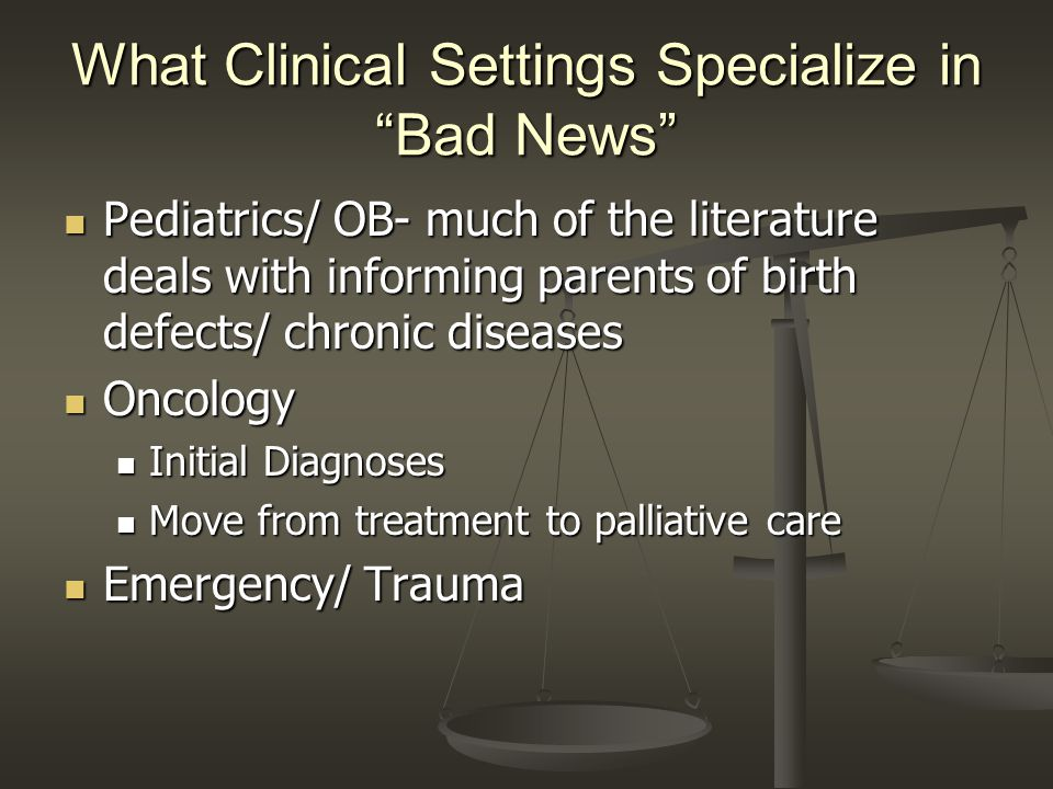 What Clinical Settings Specialize in Bad News Pediatrics/ OB- much of the literature deals with informing parents of birth defects/ chronic diseases Pediatrics/ OB- much of the literature deals with informing parents of birth defects/ chronic diseases Oncology Oncology Initial Diagnoses Initial Diagnoses Move from treatment to palliative care Move from treatment to palliative care Emergency/ Trauma Emergency/ Trauma