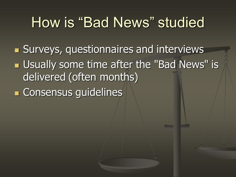 How is Bad News studied Surveys, questionnaires and interviews Surveys, questionnaires and interviews Usually some time after the Bad News is delivered (often months) Usually some time after the Bad News is delivered (often months) Consensus guidelines Consensus guidelines