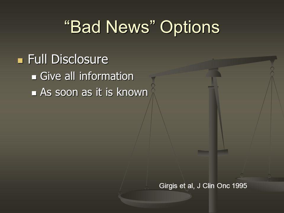 Bad News Options Full Disclosure Full Disclosure Give all information Give all information As soon as it is known As soon as it is known Girgis et al,
