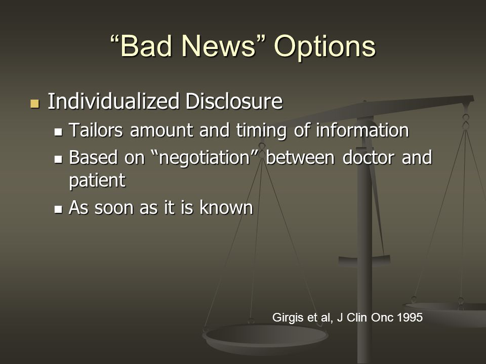 Bad News Options Individualized Disclosure Individualized Disclosure Tailors amount and timing of information Tailors amount and timing of information Based on negotiation between doctor and patient Based on negotiation between doctor and patient As soon as it is known As soon as it is known Girgis et al, J Clin Onc 1995