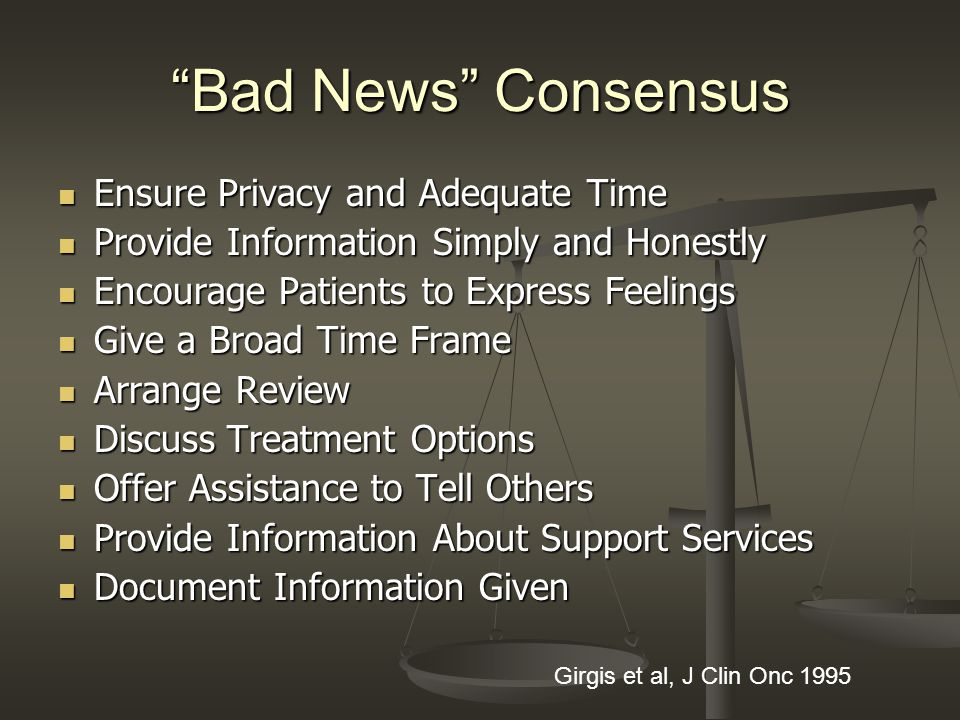 Bad News Consensus Ensure Privacy and Adequate Time Ensure Privacy and Adequate Time Provide Information Simply and Honestly Provide Information Simply and Honestly Encourage Patients to Express Feelings Encourage Patients to Express Feelings Give a Broad Time Frame Give a Broad Time Frame Arrange Review Arrange Review Discuss Treatment Options Discuss Treatment Options Offer Assistance to Tell Others Offer Assistance to Tell Others Provide Information About Support Services Provide Information About Support Services Document Information Given Document Information Given Girgis et al, J Clin Onc 1995