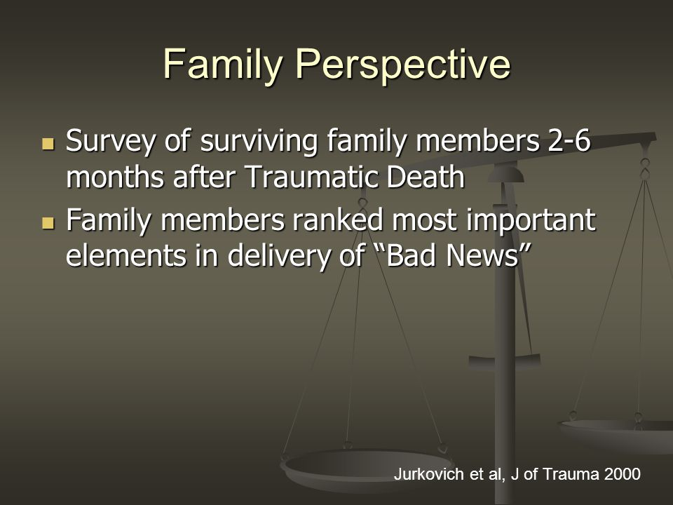 Family Perspective Survey of surviving family members 2-6 months after Traumatic Death Survey of surviving family members 2-6 months after Traumatic Death Family members ranked most important elements in delivery of Bad News Family members ranked most important elements in delivery of Bad News Jurkovich et al, J of Trauma 2000