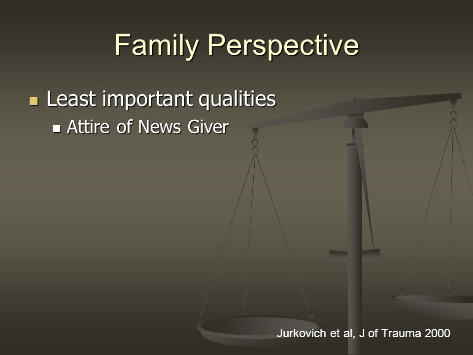 Family Perspective Least important qualities Least important qualities Attire of News Giver Attire of News Giver Jurkovich et al, J of Trauma 2000