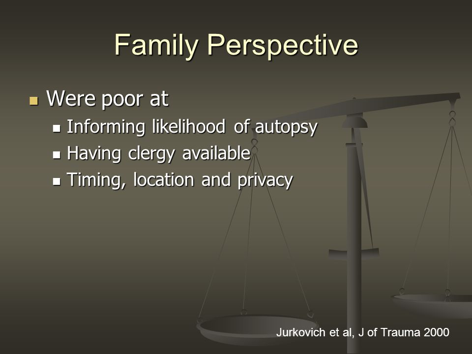 Family Perspective Were poor at Were poor at Informing likelihood of autopsy Informing likelihood of autopsy Having clergy available Having clergy available Timing, location and privacy Timing, location and privacy Jurkovich et al, J of Trauma 2000