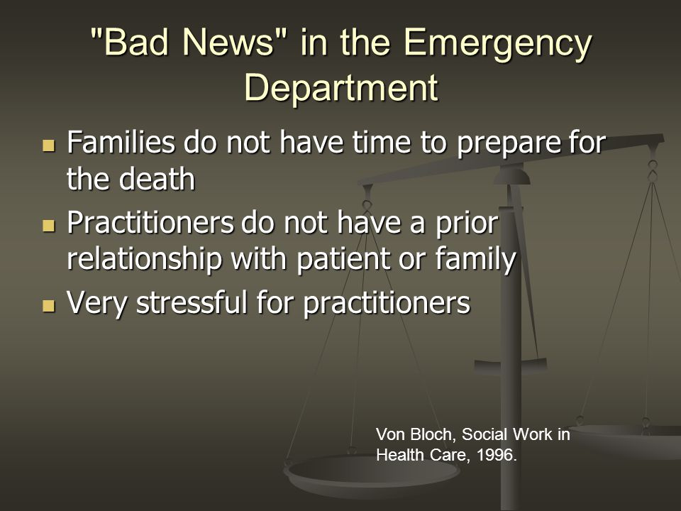 Bad News in the Emergency Department Families do not have time to prepare for the death Families do not have time to prepare for the death Practitioners do not have a prior relationship with patient or family Practitioners do not have a prior relationship with patient or family Very stressful for practitioners Very stressful for practitioners Von Bloch, Social Work in Health Care, 1996.