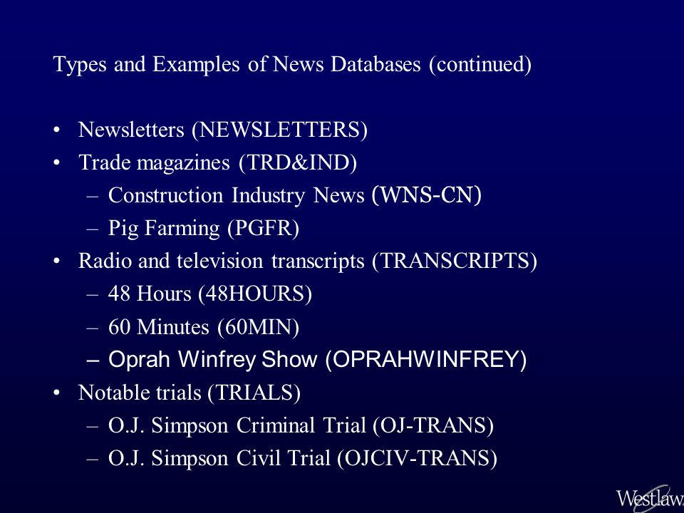 Types and Examples of News Databases (continued) Newsletters (NEWSLETTERS) Trade magazines (TRD&IND) –Construction Industry News (WNS-CN) –Pig Farming (PGFR) Radio and television transcripts (TRANSCRIPTS) –48 Hours (48HOURS) –60 Minutes (60MIN) –Oprah Winfrey Show (OPRAHWINFREY) Notable trials (TRIALS) –O.J.