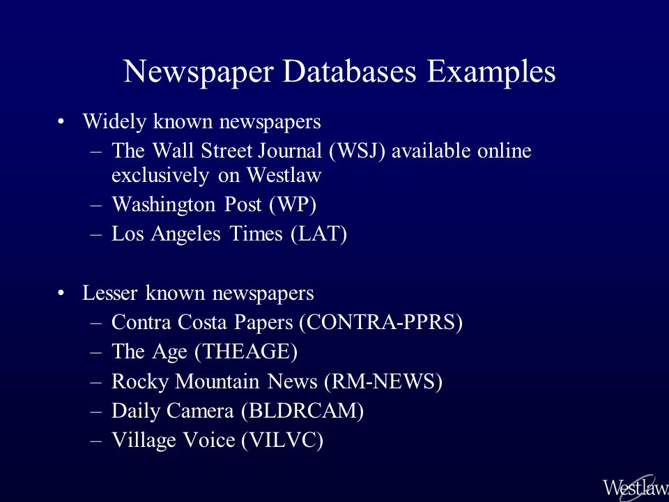 Newspaper Databases Examples Widely known newspapers –The Wall Street Journal (WSJ) available online exclusively on Westlaw –Washington Post (WP) –Los Angeles Times (LAT) Lesser known newspapers –Contra Costa Papers (CONTRA-PPRS) –The Age (THEAGE) –Rocky Mountain News (RM-NEWS) –Daily Camera (BLDRCAM) –Village Voice (VILVC)