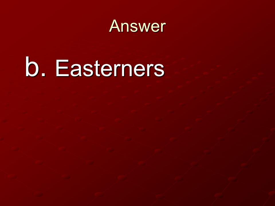 Answer b. Easterners b. Easterners