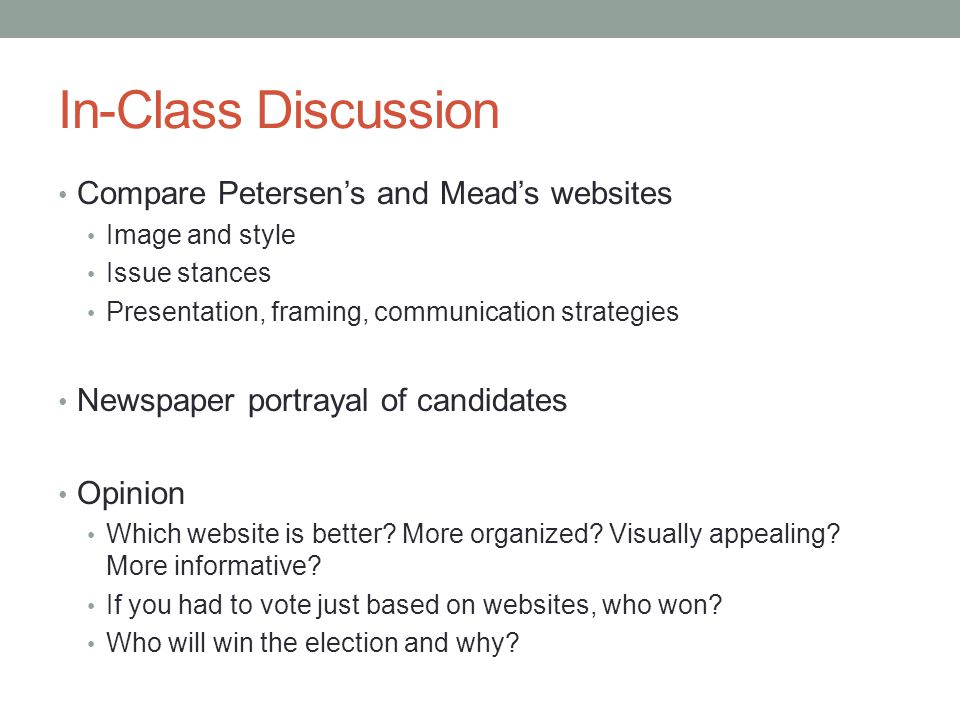 In-Class Discussion Compare Petersens and Meads websites Image and style Issue stances Presentation, framing, communication strategies Newspaper portrayal of candidates Opinion Which website is better.