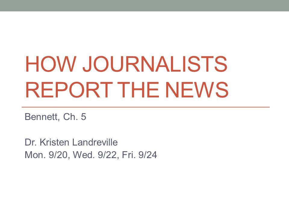 HOW JOURNALISTS REPORT THE NEWS Bennett, Ch. 5 Dr. Kristen Landreville Mon. 9/20, Wed. 9/22, Fri. 9/24