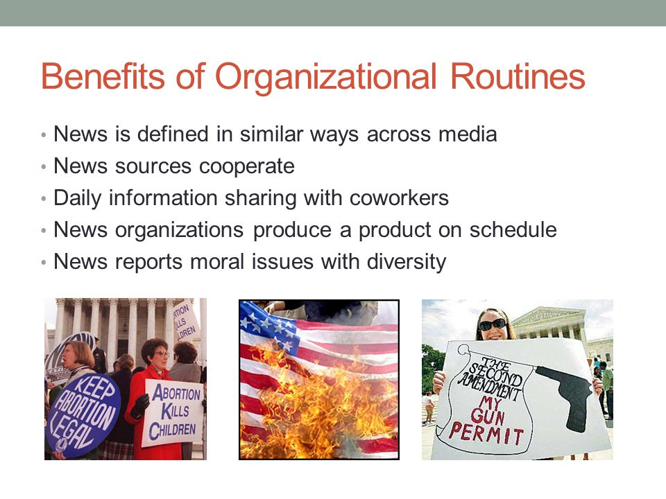 Benefits of Organizational Routines News is defined in similar ways across media News sources cooperate Daily information sharing with coworkers News organizations produce a product on schedule News reports moral issues with diversity