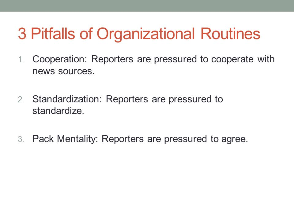 3 Pitfalls of Organizational Routines 1. Cooperation: Reporters are pressured to cooperate with news sources. 2. Standardization: Reporters are pressu