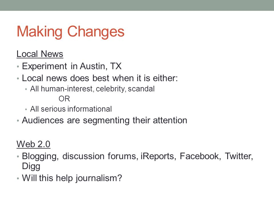 Making Changes Local News Experiment in Austin, TX Local news does best when it is either: All human-interest, celebrity, scandal OR All serious informational Audiences are segmenting their attention Web 2.0 Blogging, discussion forums, iReports, Facebook, Twitter, Digg Will this help journalism