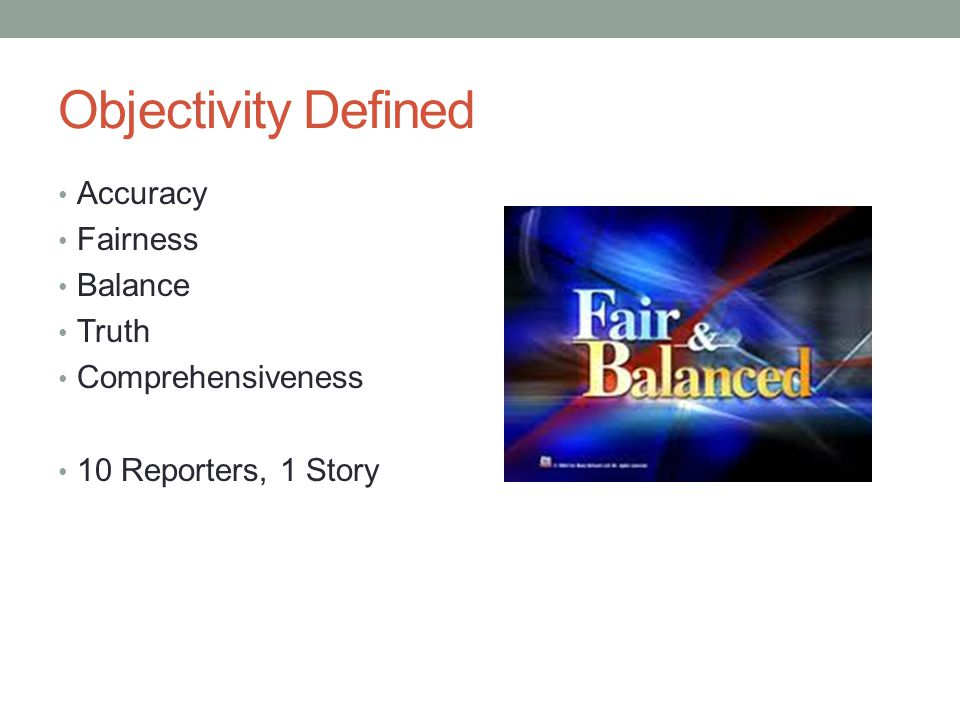 Objectivity Defined Accuracy Fairness Balance Truth Comprehensiveness 10 Reporters, 1 Story