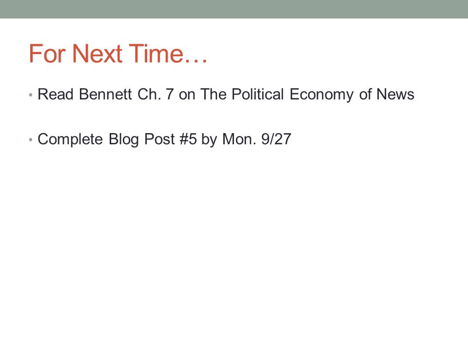For Next Time… Read Bennett Ch. 7 on The Political Economy of News Complete Blog Post #5 by Mon.