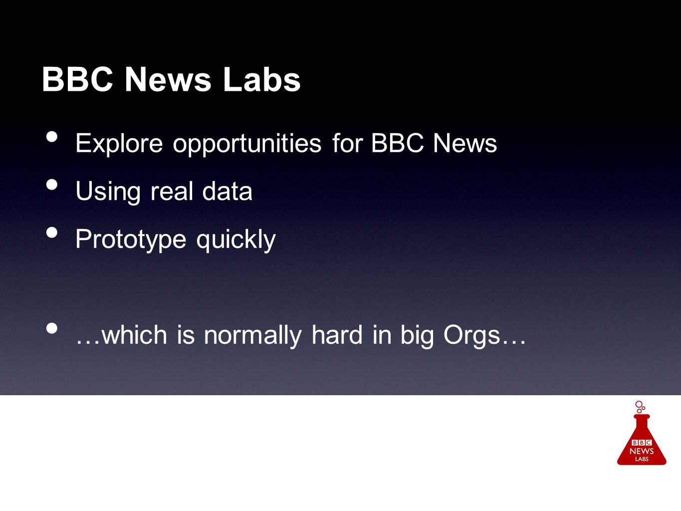 BBC News Labs Explore opportunities for BBC News Using real data Prototype quickly …which is normally hard in big Orgs…