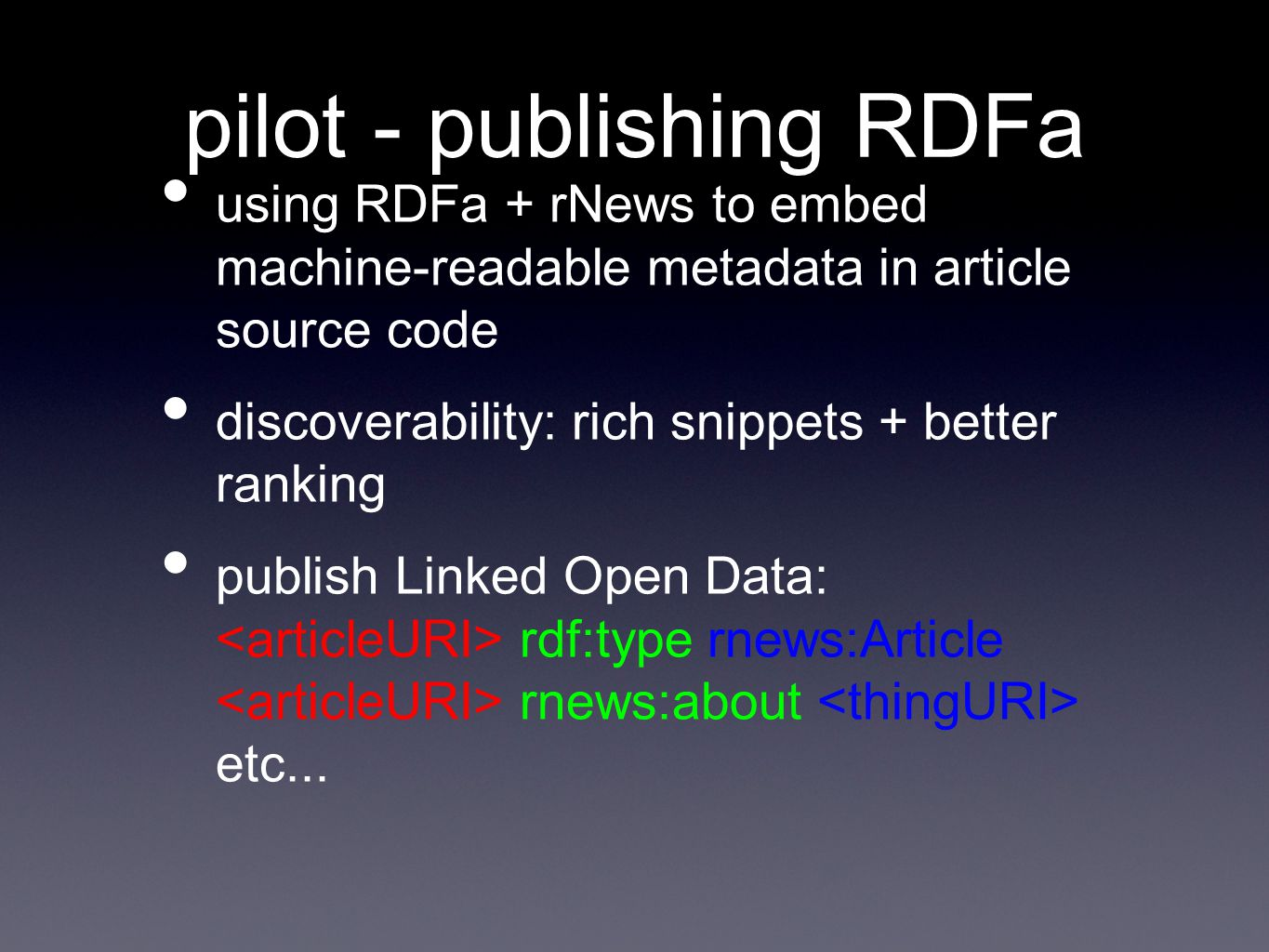 pilot - publishing RDFa using RDFa + rNews to embed machine-readable metadata in article source code discoverability: rich snippets + better ranking publish Linked Open Data: rdf:type rnews:Article rnews:about etc...