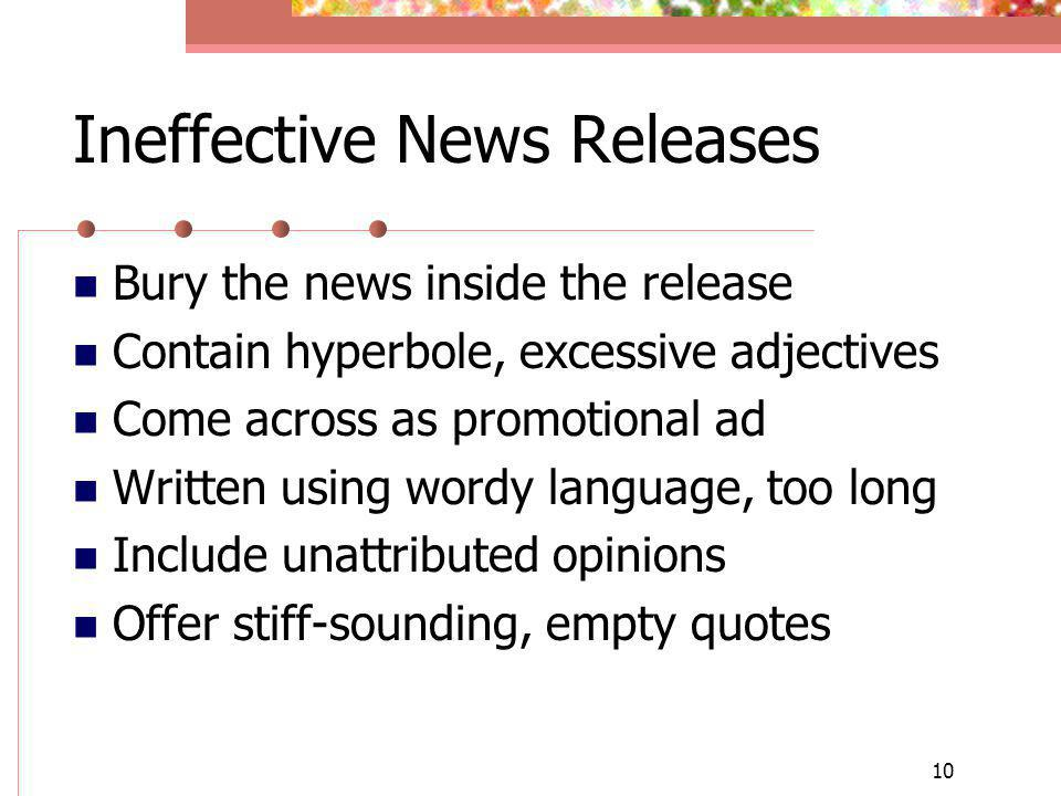 10 Ineffective News Releases Bury the news inside the release Contain hyperbole, excessive adjectives Come across as promotional ad Written using word