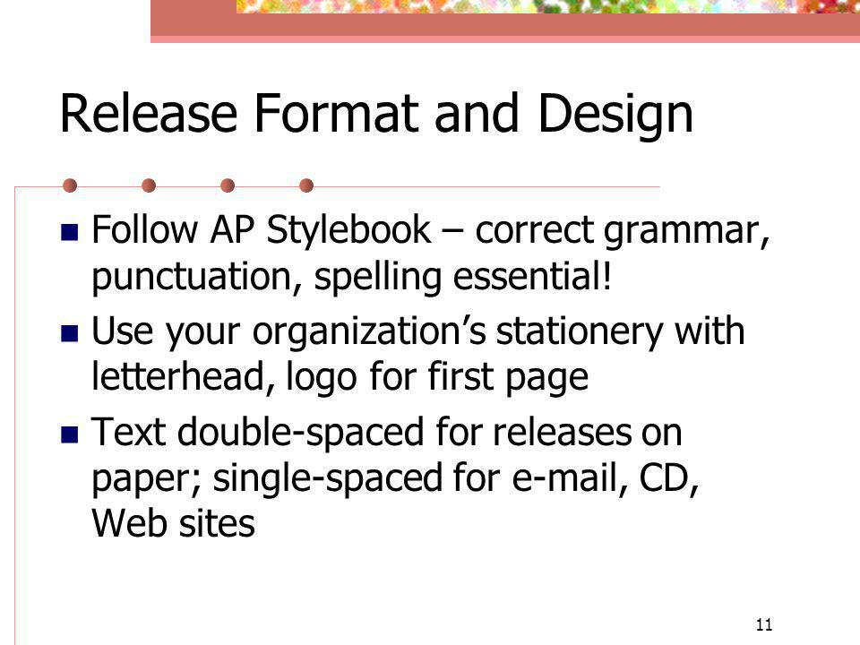 11 Release Format and Design Follow AP Stylebook – correct grammar, punctuation, spelling essential! Use your organizations stationery with letterhead