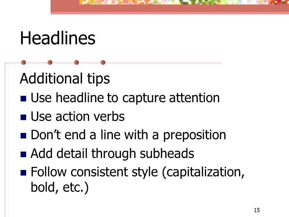 15 Headlines Additional tips Use headline to capture attention Use action verbs Dont end a line with a preposition Add detail through subheads Follow