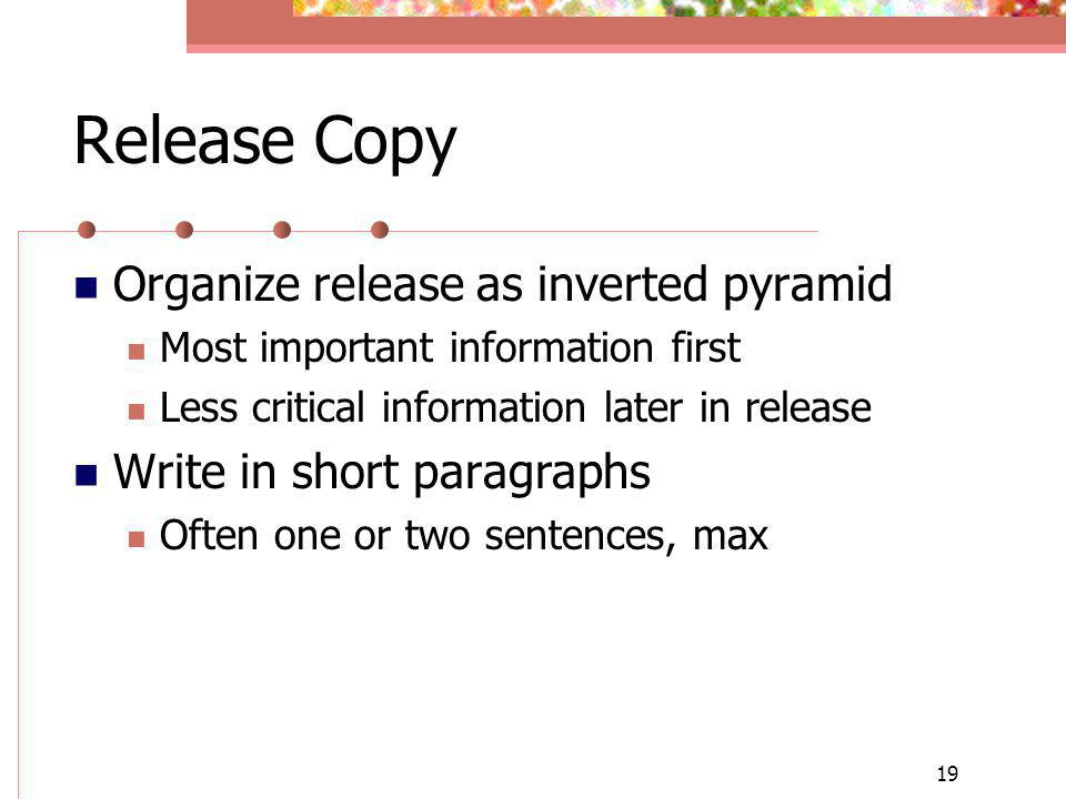 19 Release Copy Organize release as inverted pyramid Most important information first Less critical information later in release Write in short paragr