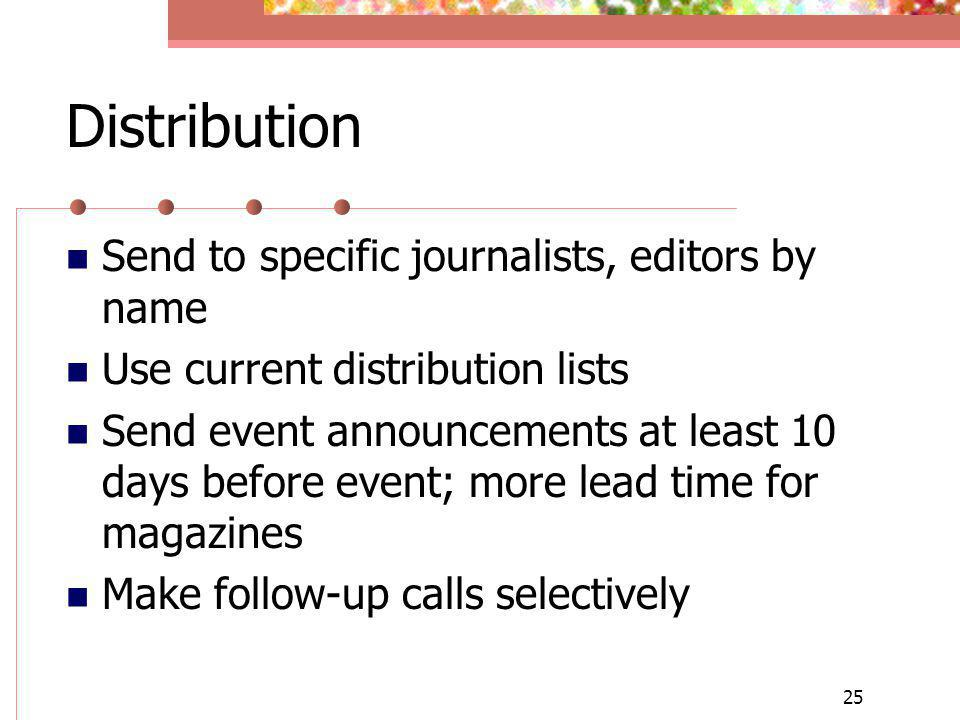 25 Distribution Send to specific journalists, editors by name Use current distribution lists Send event announcements at least 10 days before event; more lead time for magazines Make follow-up calls selectively