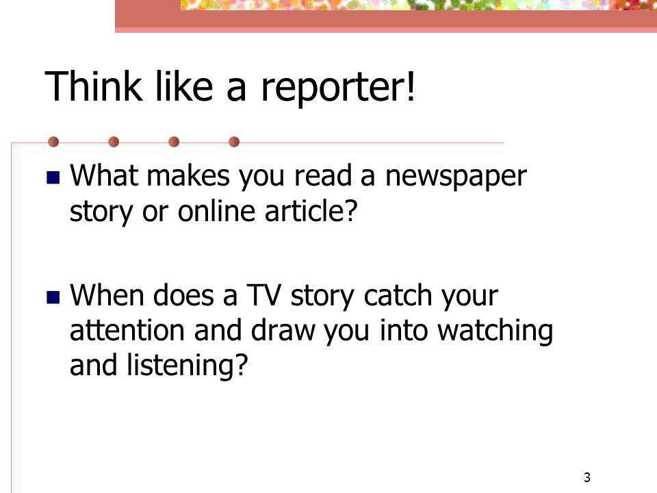 3 Think like a reporter! What makes you read a newspaper story or online article? When does a TV story catch your attention and draw you into watching
