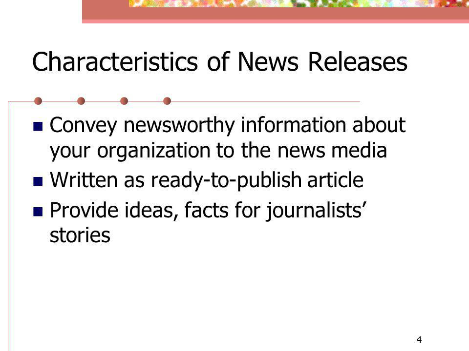 4 Characteristics of News Releases Convey newsworthy information about your organization to the news media Written as ready-to-publish article Provide ideas, facts for journalists stories
